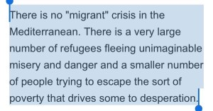 "There is no ""migrant"" crisis in the Mediterranean. There is a very large number of refugees fleeing unimaginable misery and danger and a smaller number of people trying to escape the sort of poverty that drives some to desperation."